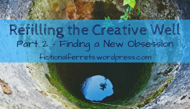 Refilling the Creative Well, Part 2: Finding a New Obsession